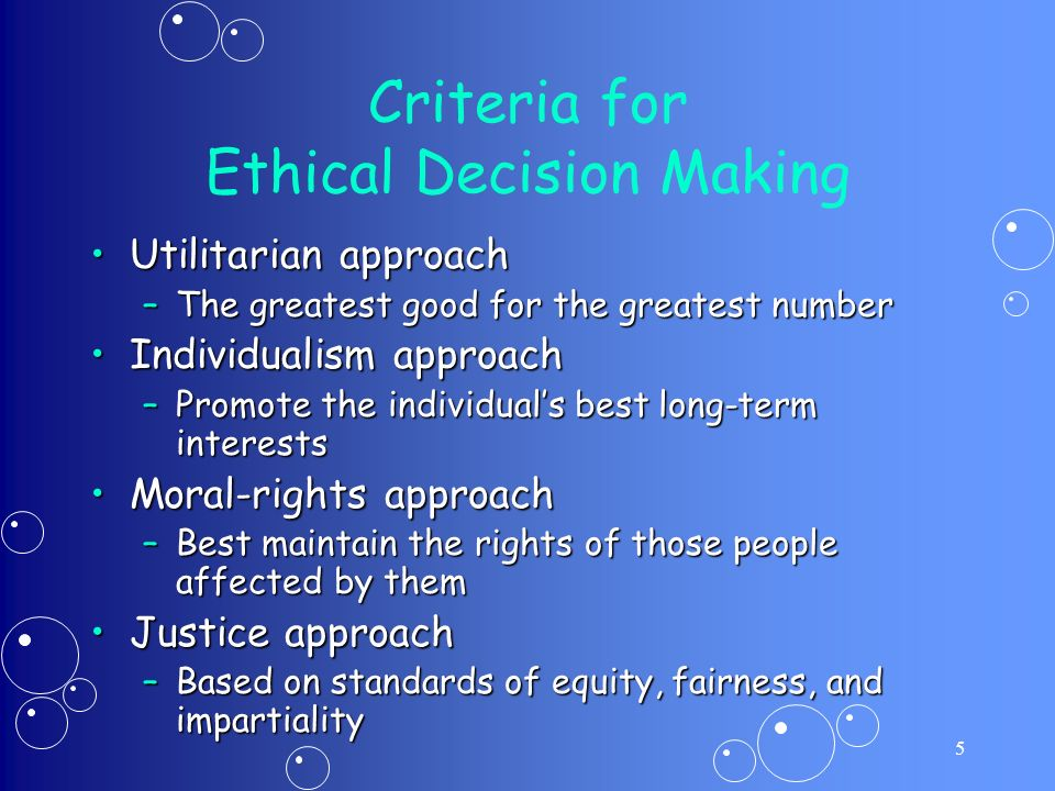 5 Criteria for Ethical Decision Making Utilitarian approachUtilitarian approach –The greatest good for the greatest number Individualism approachIndividualism approach –Promote the individual's best long-term interests Moral-rights approachMoral-rights approach –Best maintain the rights of those people affected by them Justice approachJustice approach –Based on standards of equity, fairness, and impartiality
