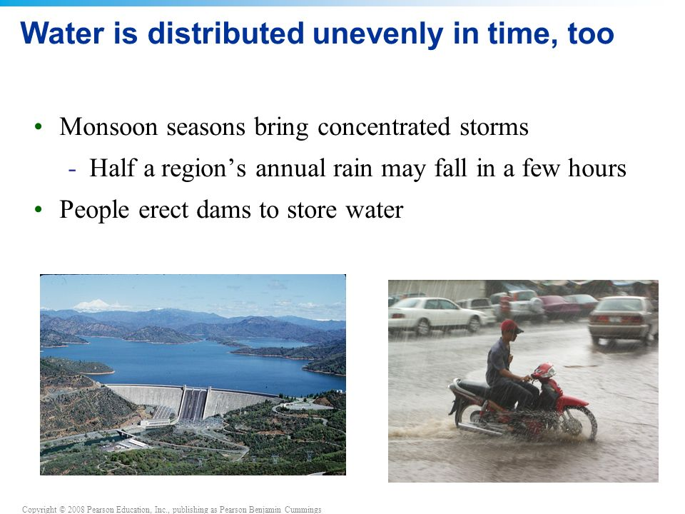 Copyright © 2008 Pearson Education, Inc., publishing as Pearson Benjamin Cummings Water is distributed unevenly in time, too Monsoon seasons bring concentrated storms -Half a region's annual rain may fall in a few hours People erect dams to store water