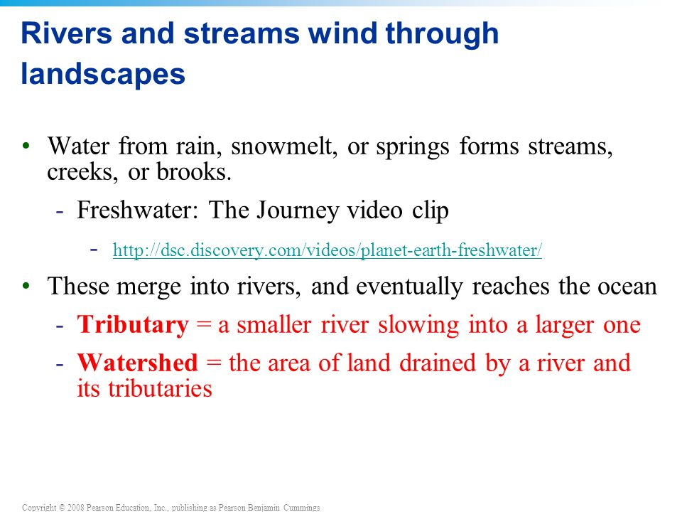 Copyright © 2008 Pearson Education, Inc., publishing as Pearson Benjamin Cummings Rivers and streams wind through landscapes Water from rain, snowmelt, or springs forms streams, creeks, or brooks.