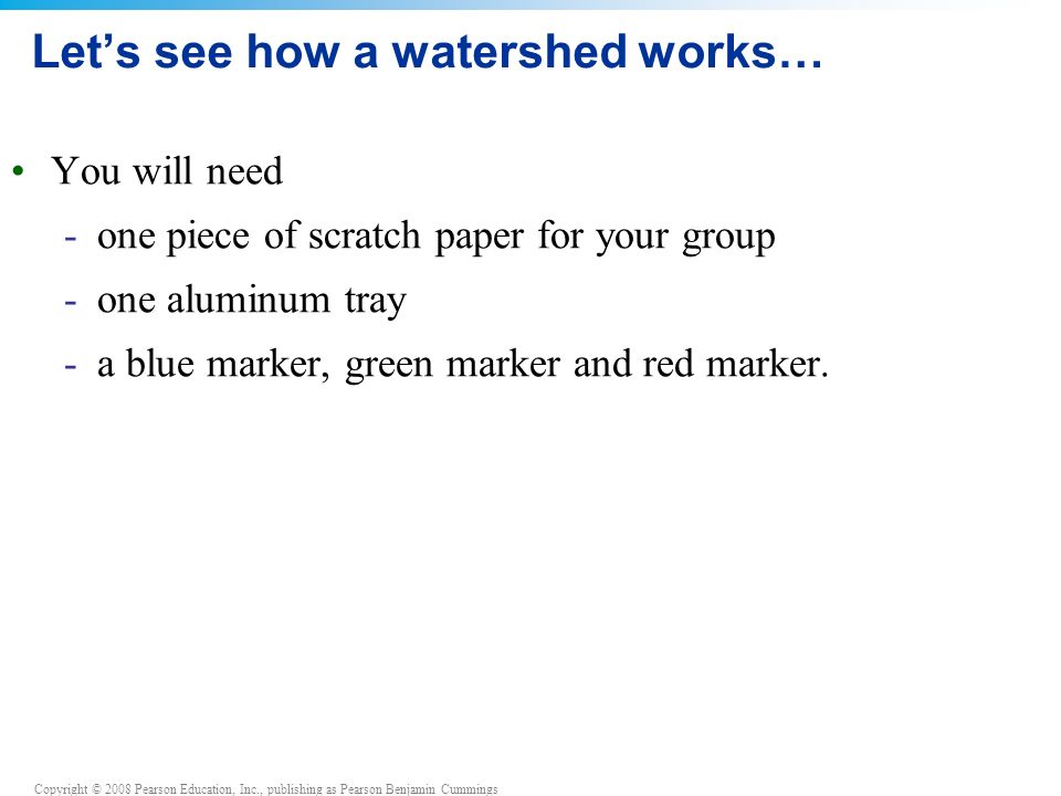 Copyright © 2008 Pearson Education, Inc., publishing as Pearson Benjamin Cummings Let's see how a watershed works… You will need -one piece of scratch paper for your group -one aluminum tray -a blue marker, green marker and red marker.