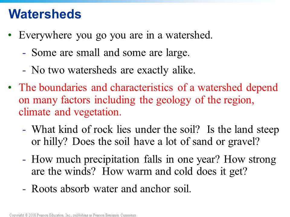 Copyright © 2008 Pearson Education, Inc., publishing as Pearson Benjamin Cummings Watersheds Everywhere you go you are in a watershed.
