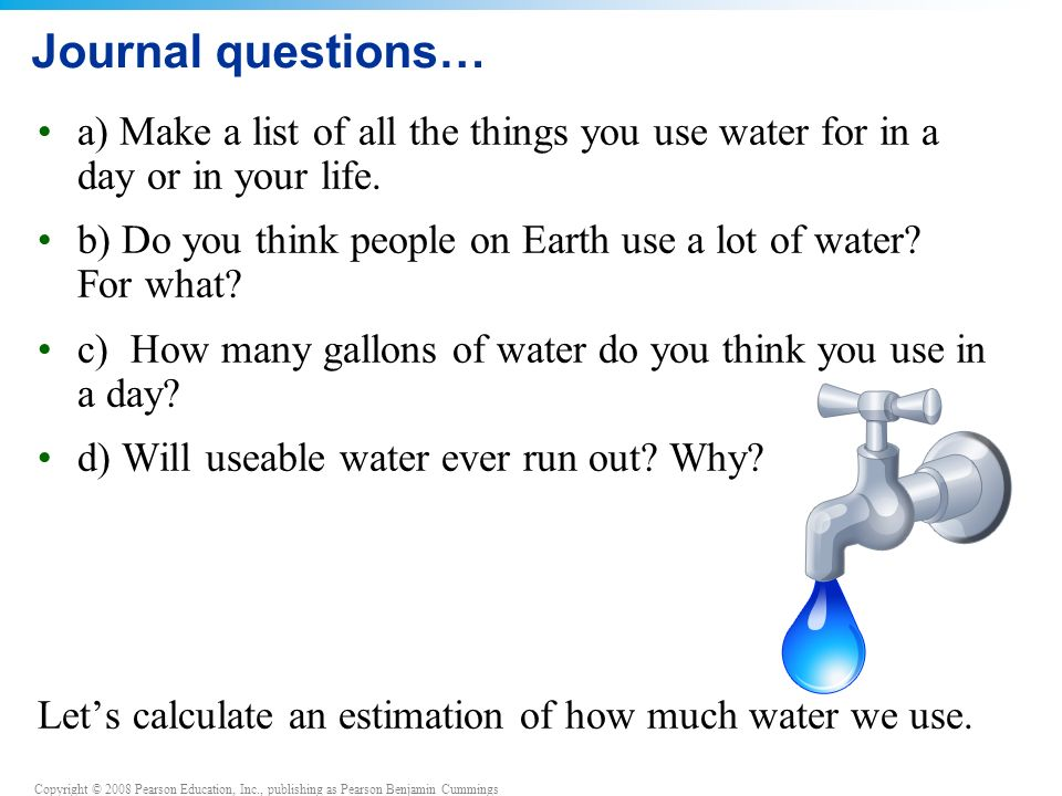 Copyright © 2008 Pearson Education, Inc., publishing as Pearson Benjamin Cummings Journal questions… a) Make a list of all the things you use water for in a day or in your life.