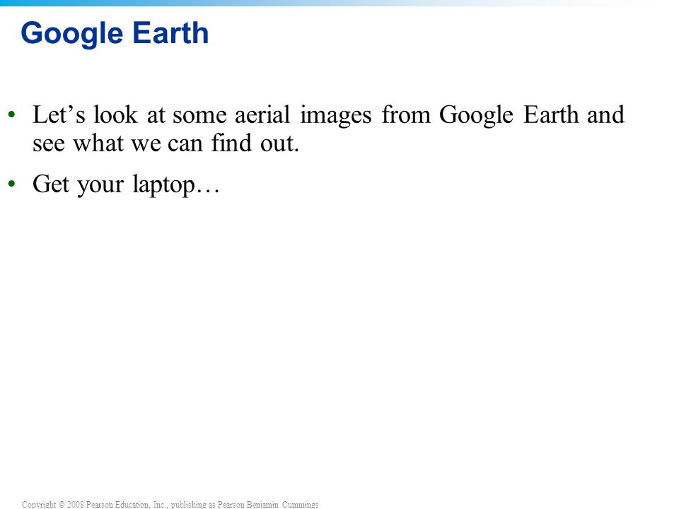Copyright © 2008 Pearson Education, Inc., publishing as Pearson Benjamin Cummings Google Earth Let's look at some aerial images from Google Earth and see what we can find out.