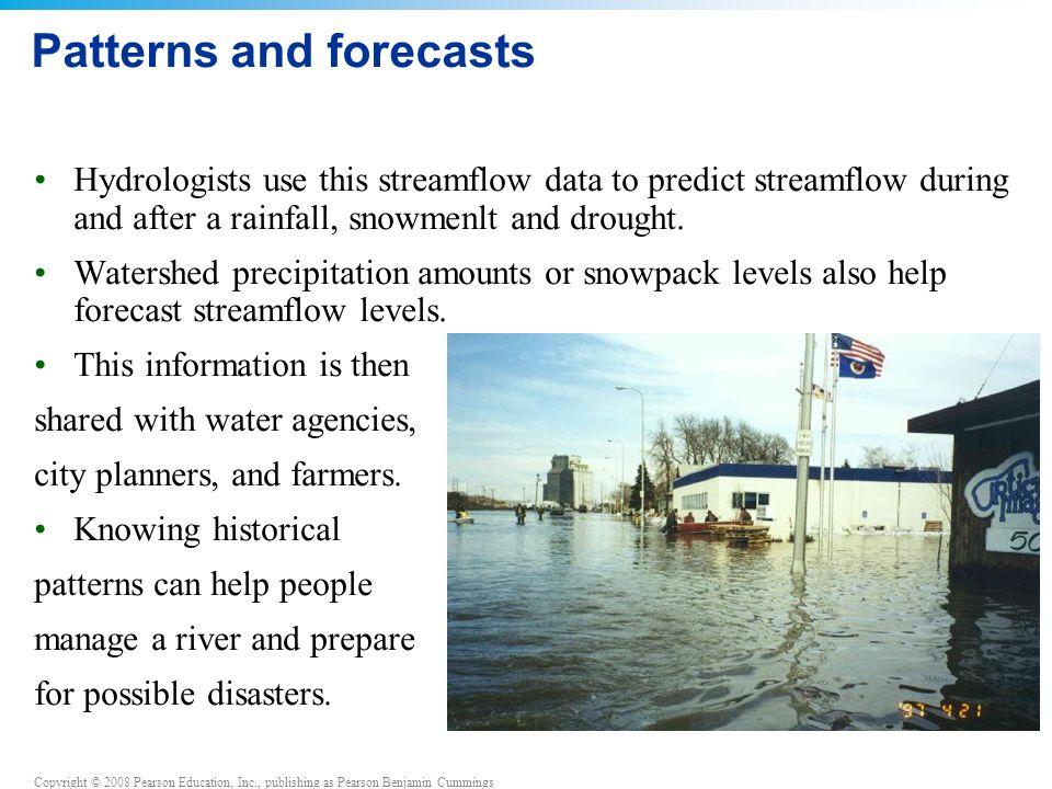 Copyright © 2008 Pearson Education, Inc., publishing as Pearson Benjamin Cummings Patterns and forecasts Hydrologists use this streamflow data to predict streamflow during and after a rainfall, snowmenlt and drought.