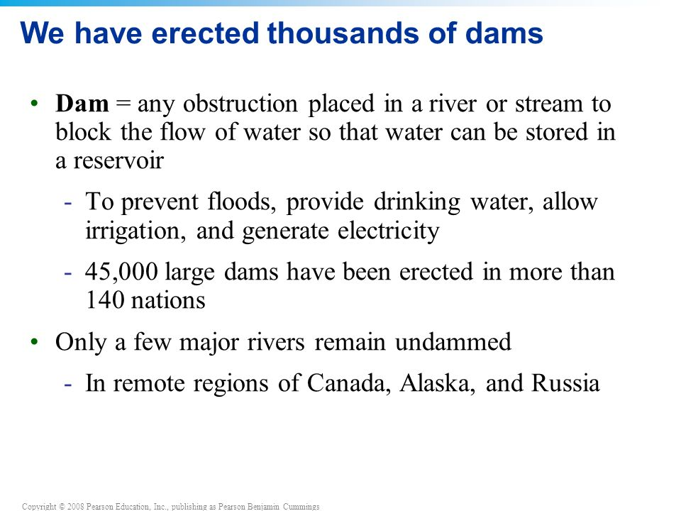 Copyright © 2008 Pearson Education, Inc., publishing as Pearson Benjamin Cummings We have erected thousands of dams Dam = any obstruction placed in a river or stream to block the flow of water so that water can be stored in a reservoir -To prevent floods, provide drinking water, allow irrigation, and generate electricity -45,000 large dams have been erected in more than 140 nations Only a few major rivers remain undammed -In remote regions of Canada, Alaska, and Russia