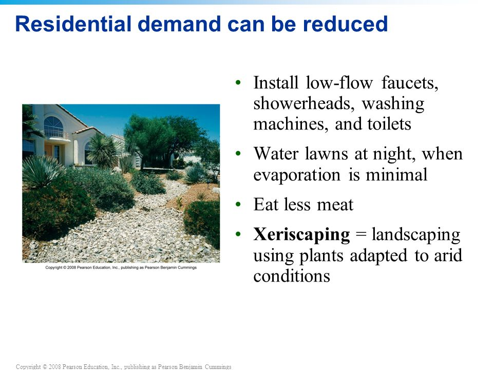 Copyright © 2008 Pearson Education, Inc., publishing as Pearson Benjamin Cummings Residential demand can be reduced Install low-flow faucets, showerheads, washing machines, and toilets Water lawns at night, when evaporation is minimal Eat less meat Xeriscaping = landscaping using plants adapted to arid conditions