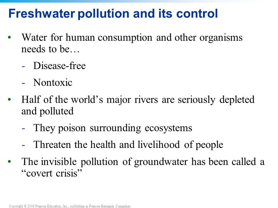 Copyright © 2008 Pearson Education, Inc., publishing as Pearson Benjamin Cummings Freshwater pollution and its control Water for human consumption and other organisms needs to be… -Disease-free -Nontoxic Half of the world's major rivers are seriously depleted and polluted -They poison surrounding ecosystems -Threaten the health and livelihood of people The invisible pollution of groundwater has been called a covert crisis