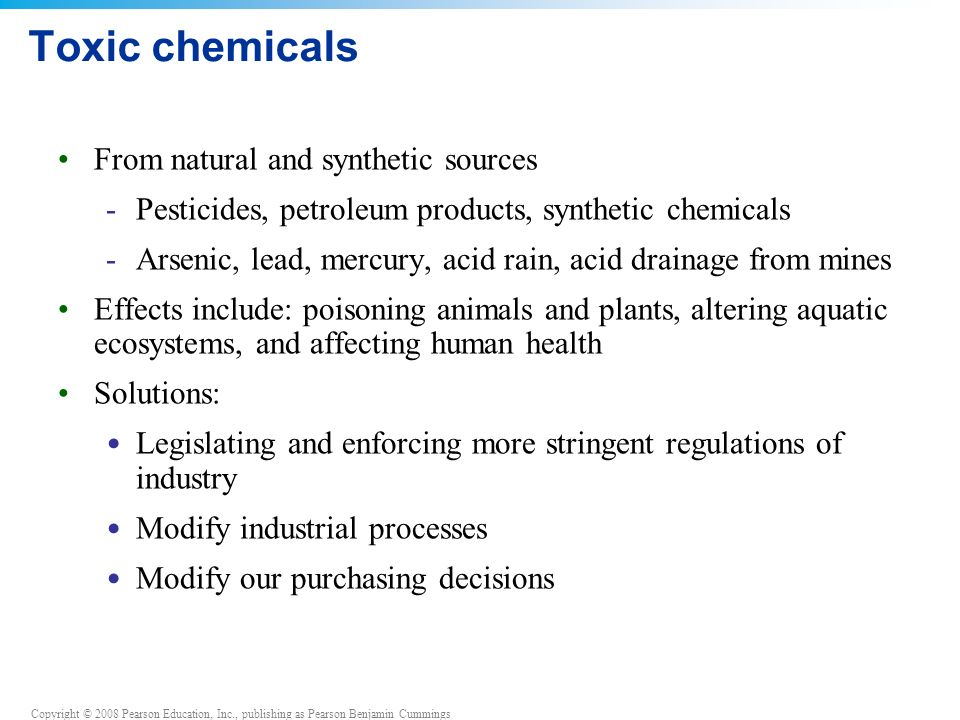 Copyright © 2008 Pearson Education, Inc., publishing as Pearson Benjamin Cummings Toxic chemicals From natural and synthetic sources -Pesticides, petroleum products, synthetic chemicals -Arsenic, lead, mercury, acid rain, acid drainage from mines Effects include: poisoning animals and plants, altering aquatic ecosystems, and affecting human health Solutions: Legislating and enforcing more stringent regulations of industry Modify industrial processes Modify our purchasing decisions