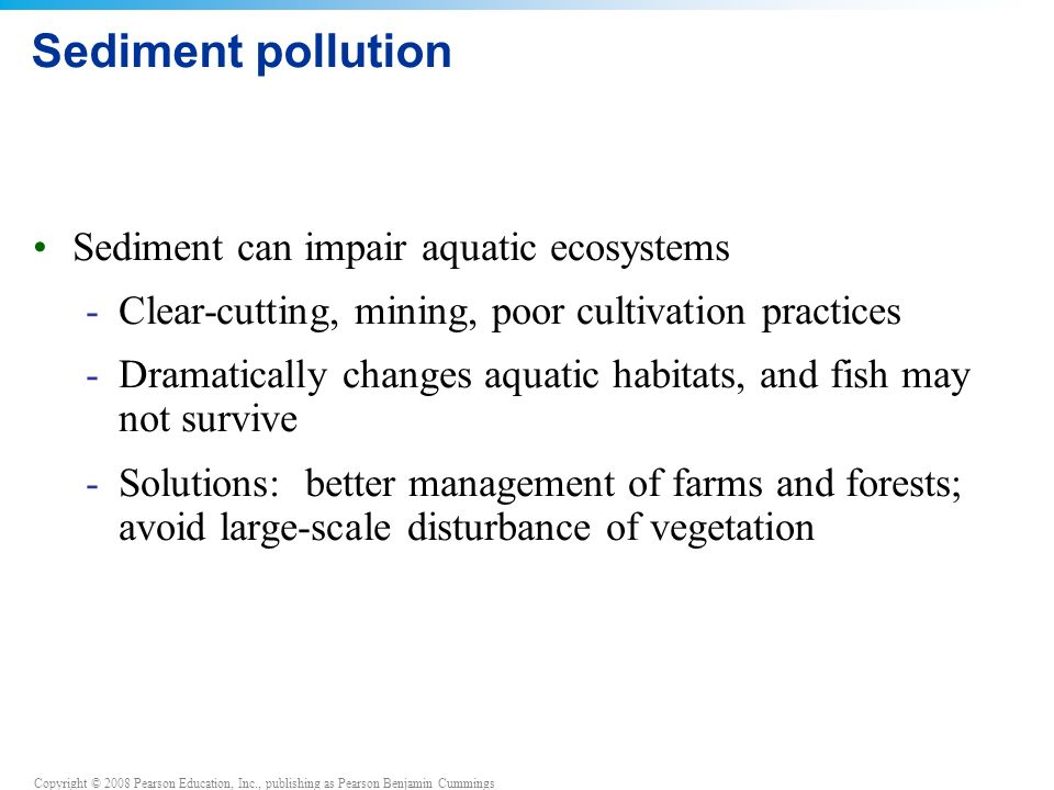 Copyright © 2008 Pearson Education, Inc., publishing as Pearson Benjamin Cummings Sediment pollution Sediment can impair aquatic ecosystems -Clear-cutting, mining, poor cultivation practices -Dramatically changes aquatic habitats, and fish may not survive -Solutions: better management of farms and forests; avoid large-scale disturbance of vegetation