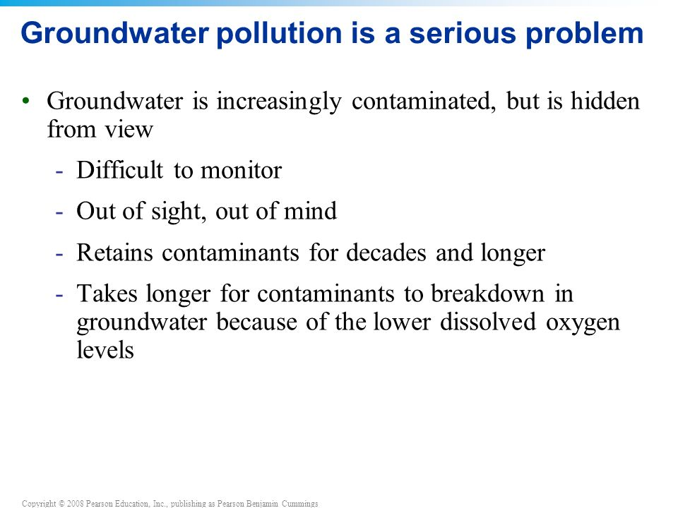 Copyright © 2008 Pearson Education, Inc., publishing as Pearson Benjamin Cummings Groundwater pollution is a serious problem Groundwater is increasingly contaminated, but is hidden from view -Difficult to monitor -Out of sight, out of mind -Retains contaminants for decades and longer -Takes longer for contaminants to breakdown in groundwater because of the lower dissolved oxygen levels