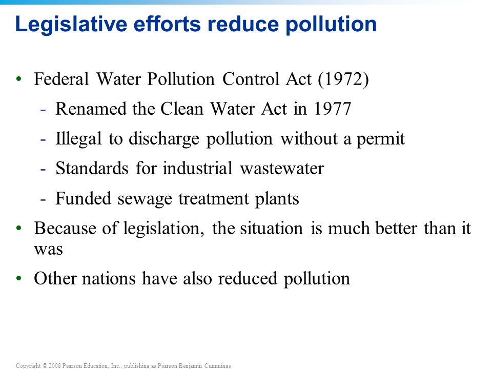 Copyright © 2008 Pearson Education, Inc., publishing as Pearson Benjamin Cummings Legislative efforts reduce pollution Federal Water Pollution Control Act (1972) -Renamed the Clean Water Act in Illegal to discharge pollution without a permit -Standards for industrial wastewater -Funded sewage treatment plants Because of legislation, the situation is much better than it was Other nations have also reduced pollution