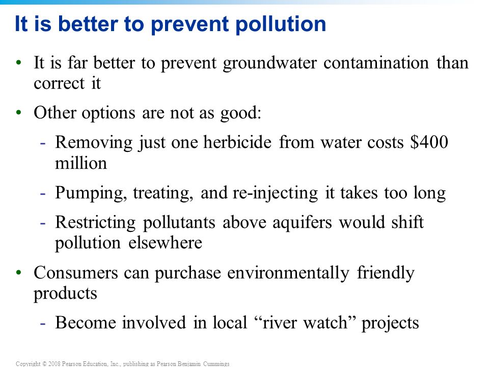 Copyright © 2008 Pearson Education, Inc., publishing as Pearson Benjamin Cummings It is better to prevent pollution It is far better to prevent groundwater contamination than correct it Other options are not as good: -Removing just one herbicide from water costs $400 million -Pumping, treating, and re-injecting it takes too long -Restricting pollutants above aquifers would shift pollution elsewhere Consumers can purchase environmentally friendly products -Become involved in local river watch projects