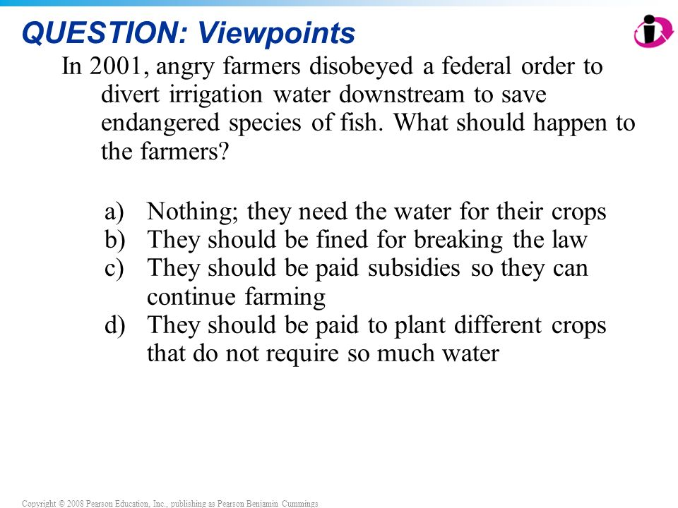 Copyright © 2008 Pearson Education, Inc., publishing as Pearson Benjamin Cummings QUESTION: Viewpoints In 2001, angry farmers disobeyed a federal order to divert irrigation water downstream to save endangered species of fish.