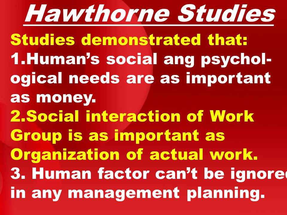 Hawthorne Studies Studies demonstrated that: 1.Human's social ang psychol- ogical needs are as important as money. 2.Social interaction of Work Group