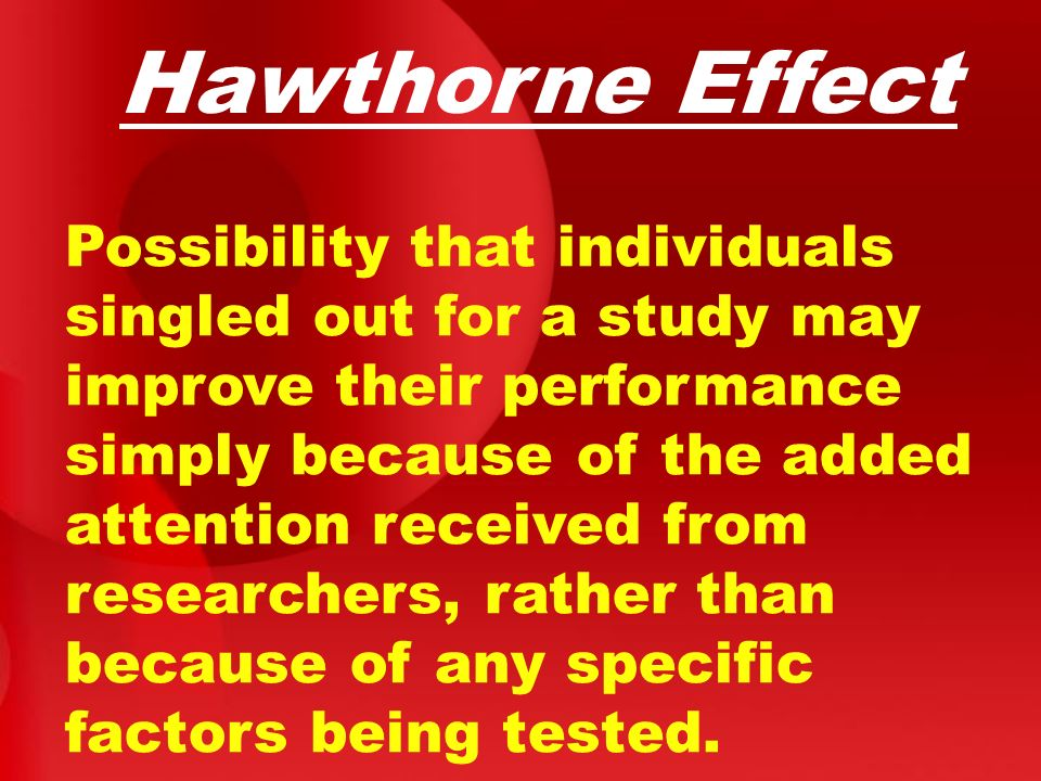 Hawthorne Effect Possibility that individuals singled out for a study may improve their performance simply because of the added attention received fro