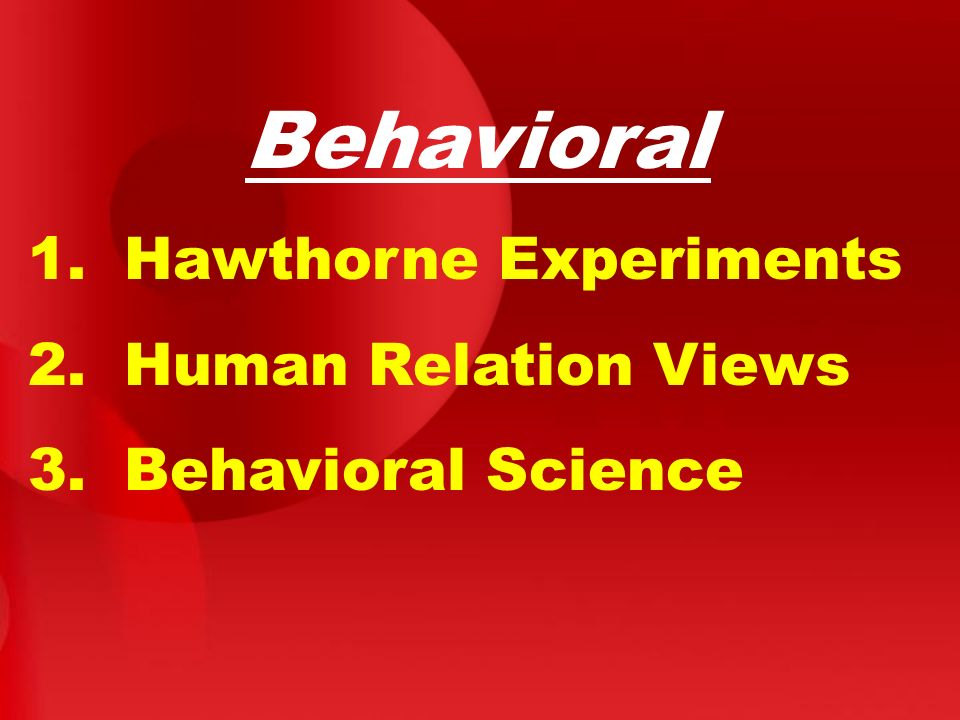 Behavioral 1. Hawthorne Experiments 2. Human Relation Views 3. Behavioral Science
