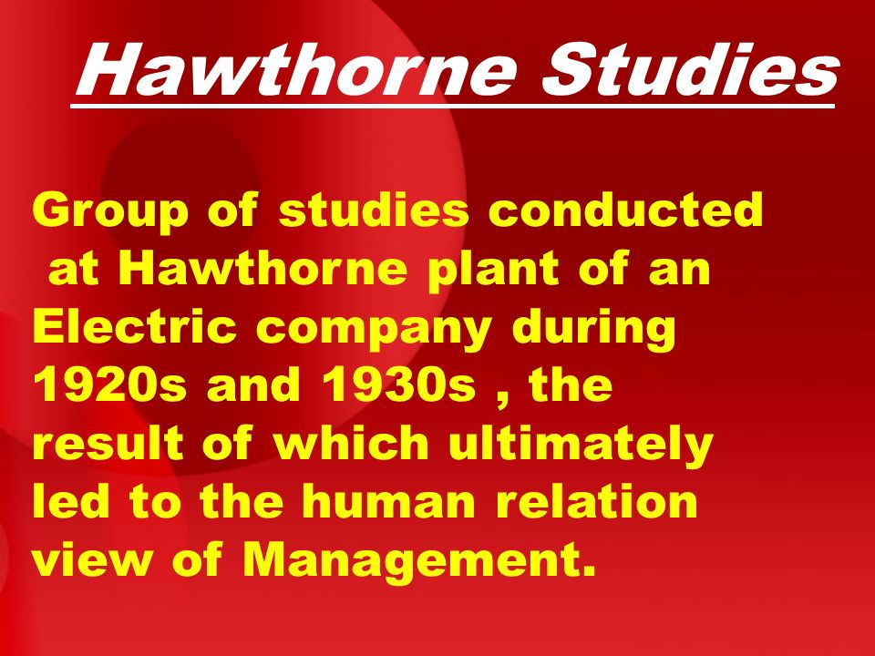 Hawthorne Studies Group of studies conducted at Hawthorne plant of an Electric company during 1920s and 1930s, the result of which ultimately led to t