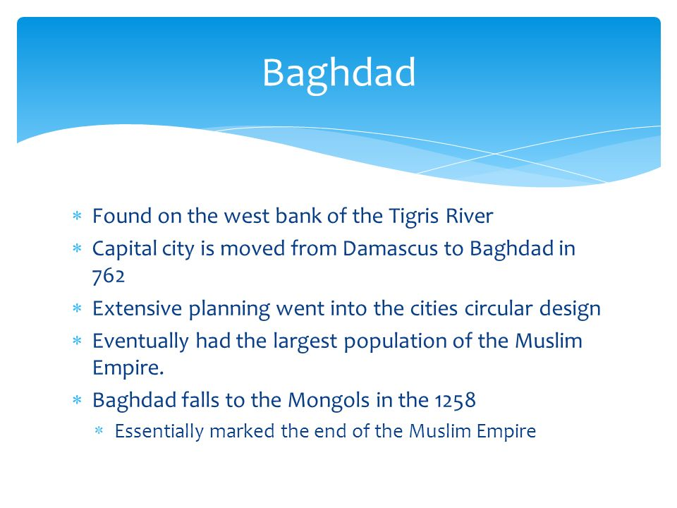  Found on the west bank of the Tigris River  Capital city is moved from Damascus to Baghdad in 762  Extensive planning went into the cities circular design  Eventually had the largest population of the Muslim Empire.