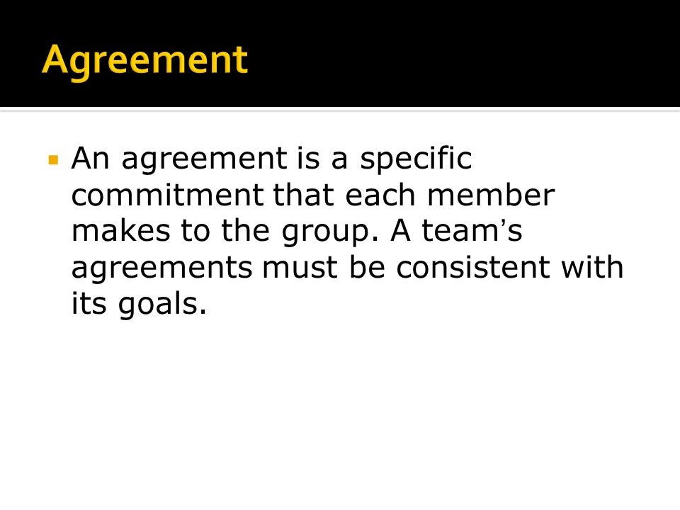  An agreement is a specific commitment that each member makes to the group.
