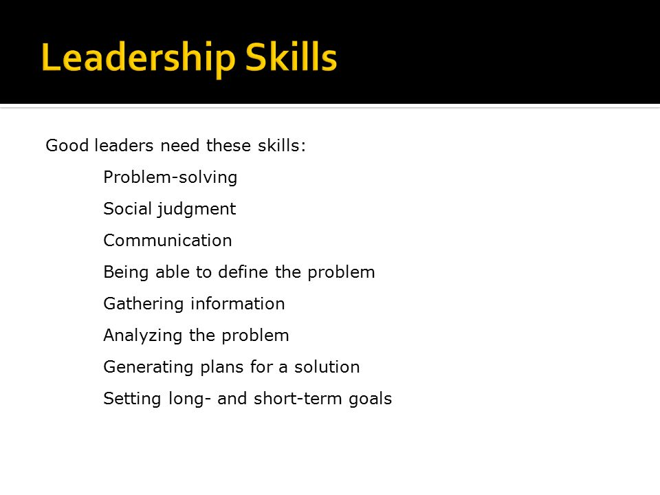 Good leaders need these skills: Problem-solving Social judgment Communication Being able to define the problem Gathering information Analyzing the problem Generating plans for a solution Setting long- and short-term goals