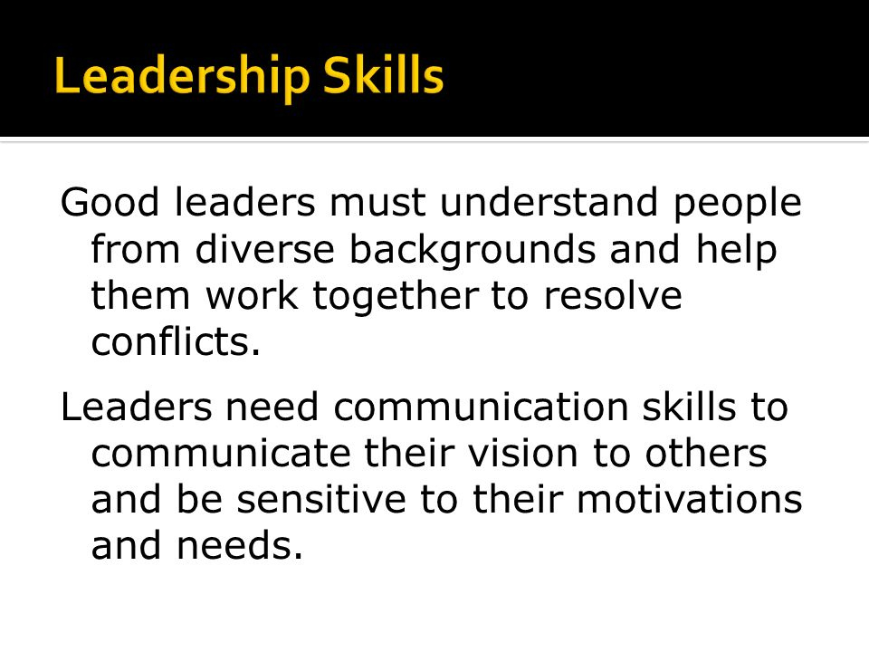 Good leaders must understand people from diverse backgrounds and help them work together to resolve conflicts.