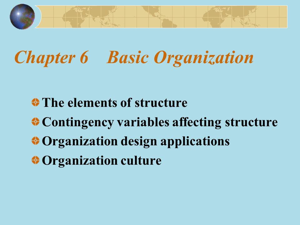 Chapter 6 Basic Organization The elements of structure Contingency variables affecting structure Organization design applications Organization culture