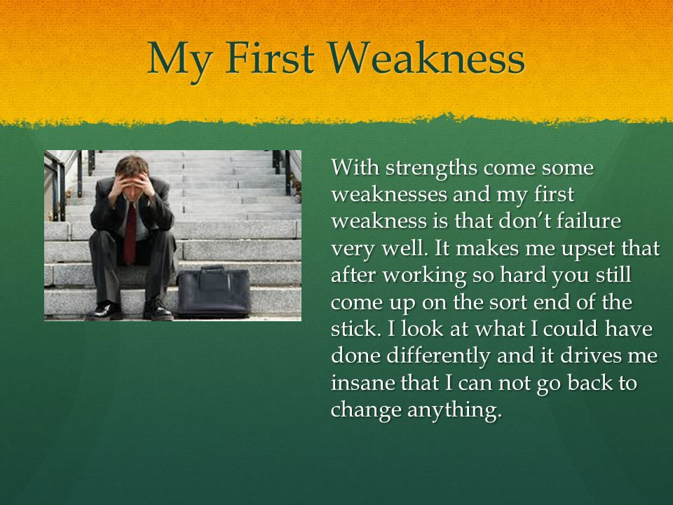 My First Weakness With strengths come some weaknesses and my first weakness is that don't failure very well.