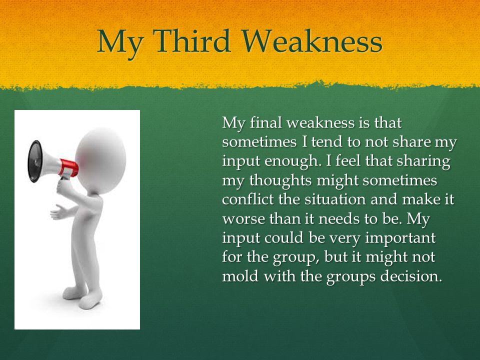 My Third Weakness My final weakness is that sometimes I tend to not share my input enough.