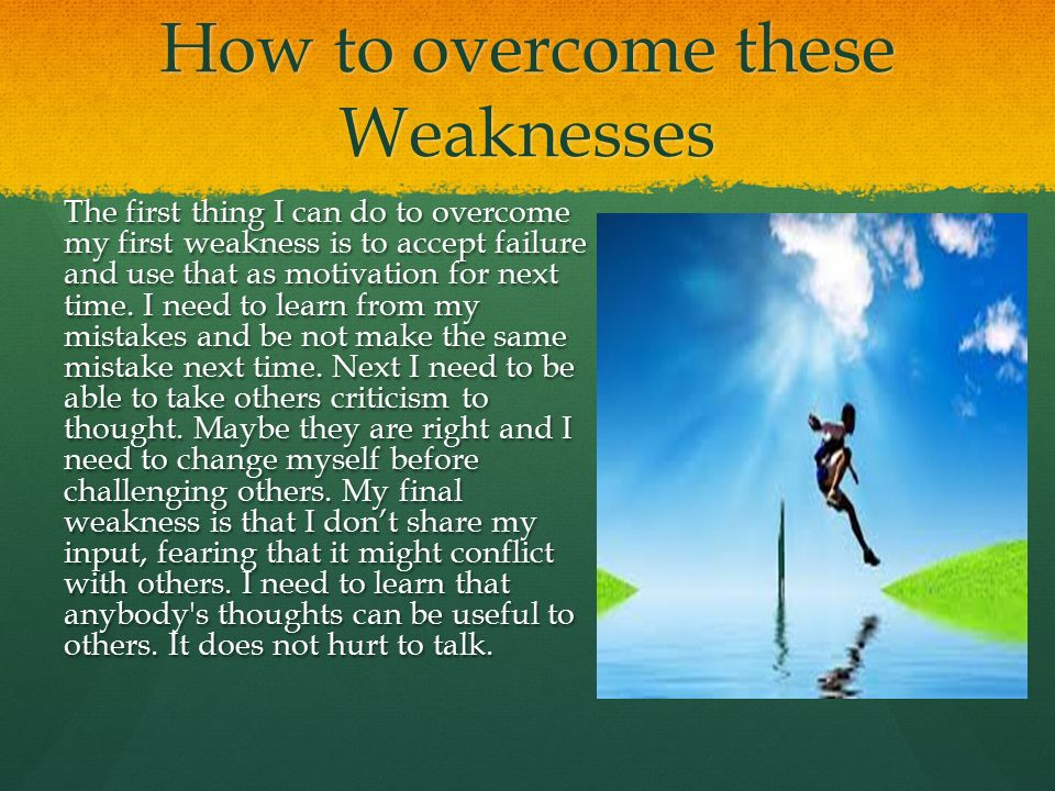 How to overcome these Weaknesses The first thing I can do to overcome my first weakness is to accept failure and use that as motivation for next time.
