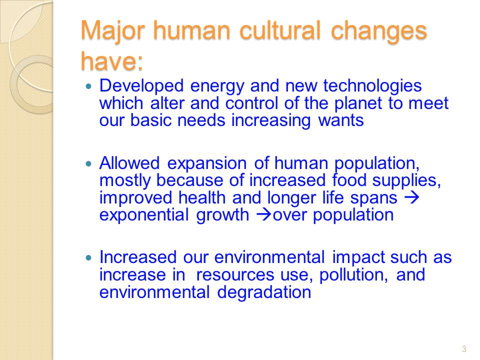 Major human cultural changes have: Developed energy and new technologies which alter and control of the planet to meet our basic needs increasing wants Allowed expansion of human population, mostly because of increased food supplies, improved health and longer life spans  exponential growth  over population Increased our environmental impact such as increase in resources use, pollution, and environmental degradation 3