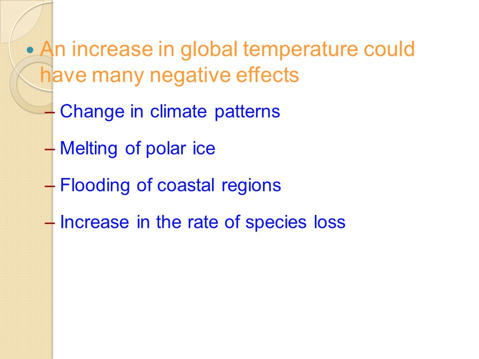 An increase in global temperature could have many negative effects –Change in climate patterns –Melting of polar ice –Flooding of coastal regions –Increase in the rate of species loss