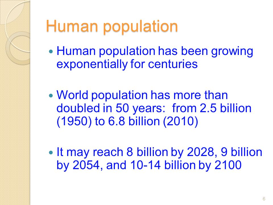 Human population Human population has been growing exponentially for centuries World population has more than doubled in 50 years: from 2.5 billion (1950) to 6.8 billion (2010) It may reach 8 billion by 2028, 9 billion by 2054, and 10-14 billion by 2100 6