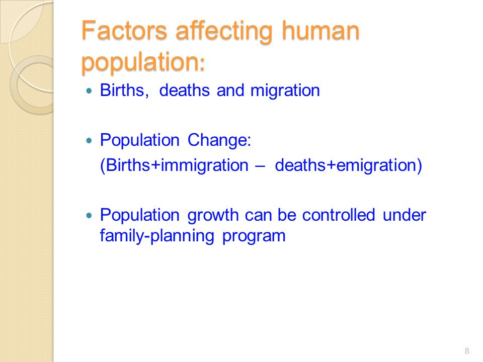 Factors affecting human population : Births, deaths and migration Population Change: (Births+immigration – deaths+emigration) Population growth can be controlled under family-planning program 8