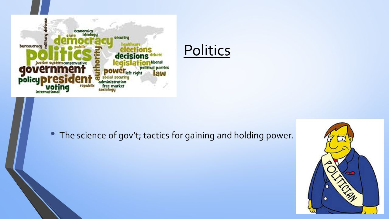 Politics The science of gov't; tactics for gaining and holding power.