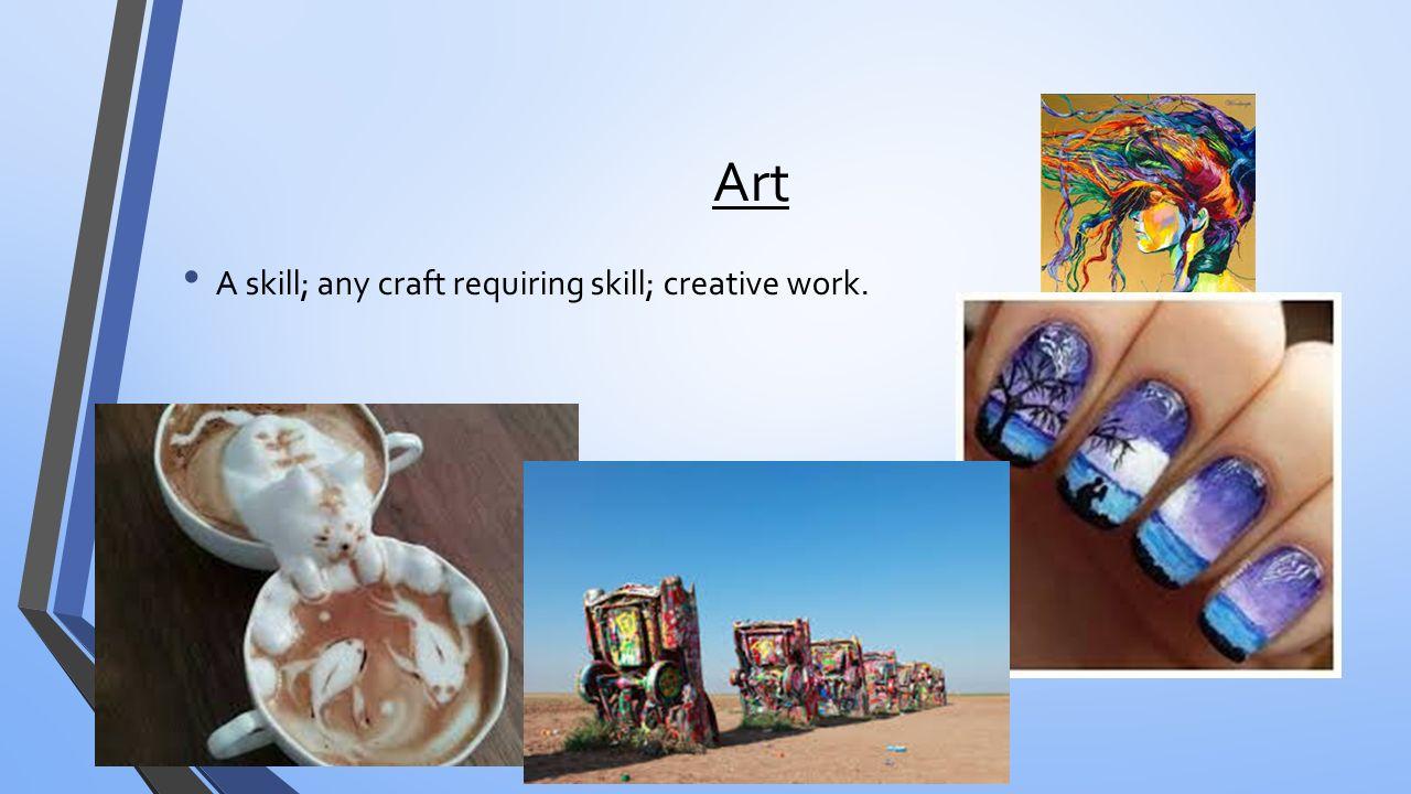 Art A skill; any craft requiring skill; creative work.