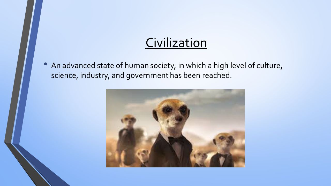 Civilization An advanced state of human society, in which a high level of culture, science, industry, and government has been reached.