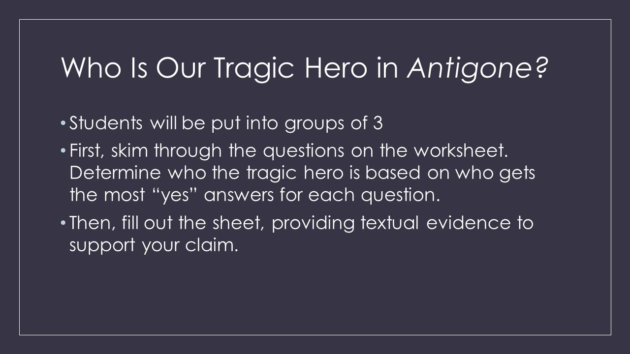 the true tragic hero of antigone The true tragic hero of sophocles' antigone essay - antigone: the true tragic hero antigone, is the drama written by sohpocles there is still a great debate on who is the true tragic hero in sophocles' antigone, creon or antigone many people believes that it must be antigone, herself.