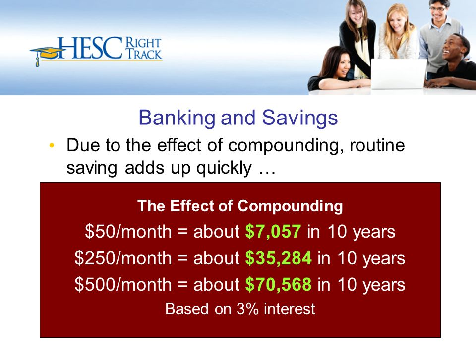 Banking and Savings Due to the effect of compounding, routine saving adds up quickly … The Effect of Compounding $50/month = about $7,057 in 10 years $250/month = about $35,284 in 10 years $500/month = about $70,568 in 10 years Based on 3% interest