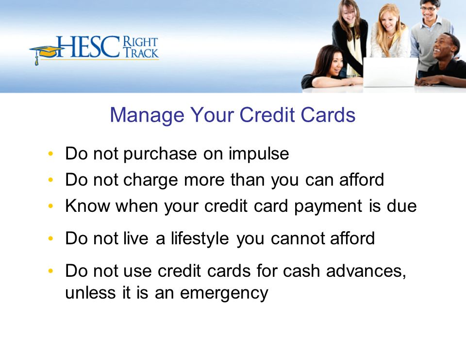 Manage Your Credit Cards Do not purchase on impulse Do not charge more than you can afford Know when your credit card payment is due Do not live a lifestyle you cannot afford Do not use credit cards for cash advances, unless it is an emergency