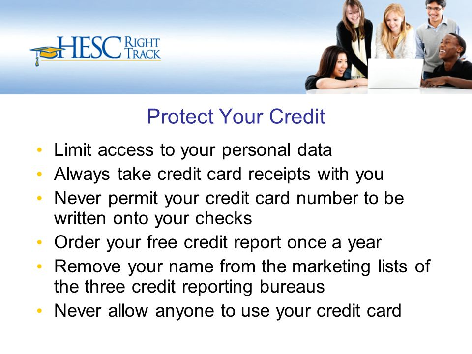 Protect Your Credit Limit access to your personal data Always take credit card receipts with you Never permit your credit card number to be written onto your checks Order your free credit report once a year Remove your name from the marketing lists of the three credit reporting bureaus Never allow anyone to use your credit card