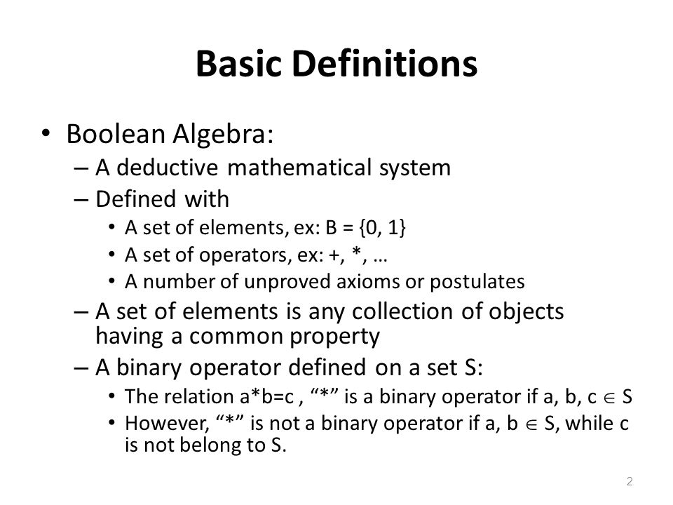 2 Basic Definitions Boolean Algebra: – A deductive mathematical system – Defined with A set of elements, ex: B = {0, 1} A set of operators, ex: +, *, … A number of unproved axioms or postulates – A set of elements is any collection of objects having a common property – A binary operator defined on a set S: The relation a*b=c, * is a binary operator if a, b, c  S However, * is not a binary operator if a, b  S, while c is not belong to S.