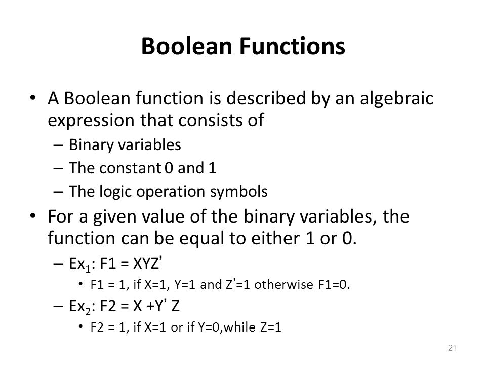 21 Boolean Functions A Boolean function is described by an algebraic expression that consists of – Binary variables – The constant 0 and 1 – The logic operation symbols For a given value of the binary variables, the function can be equal to either 1 or 0.