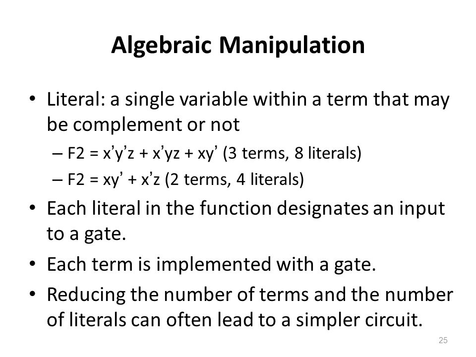 25 Algebraic Manipulation Literal: a single variable within a term that may be complement or not – F2 = x ' y ' z + x ' yz + xy ' (3 terms, 8 literals) – F2 = xy ' + x ' z (2 terms, 4 literals) Each literal in the function designates an input to a gate.
