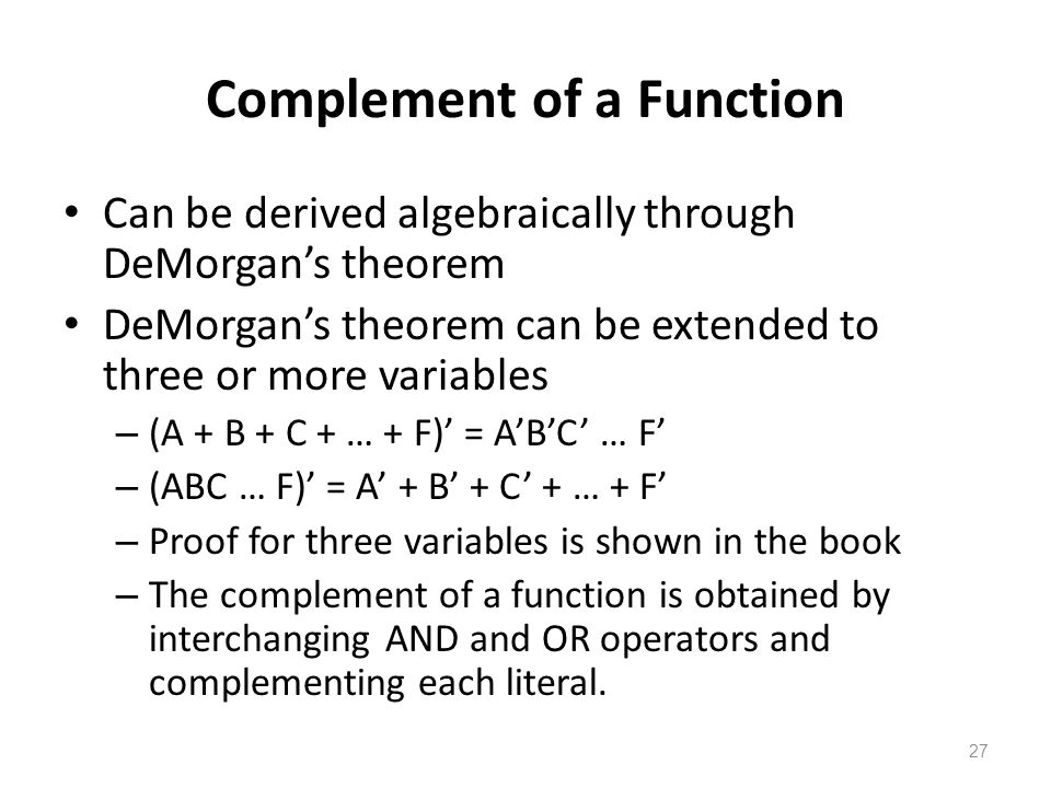 27 Complement of a Function Can be derived algebraically through DeMorgan's theorem DeMorgan's theorem can be extended to three or more variables – (A + B + C + … + F)' = A'B'C' … F' – (ABC … F)' = A' + B' + C' + … + F' – Proof for three variables is shown in the book – The complement of a function is obtained by interchanging AND and OR operators and complementing each literal.