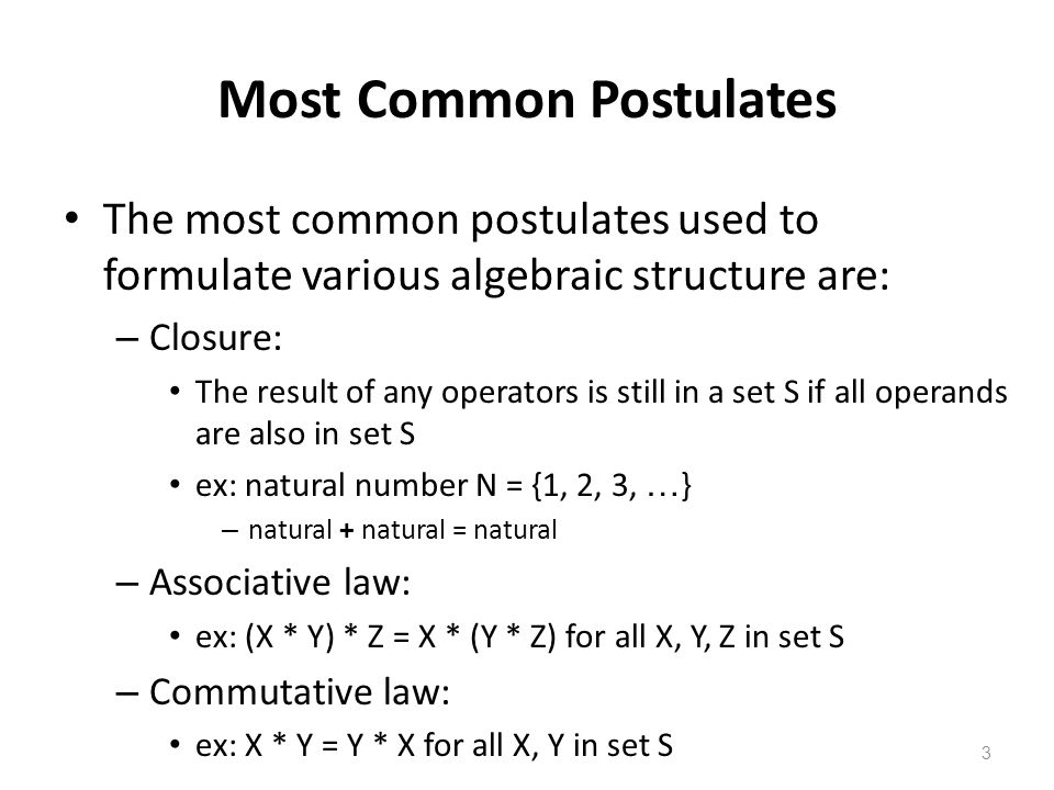 3 Most Common Postulates The most common postulates used to formulate various algebraic structure are: – Closure: The result of any operators is still in a set S if all operands are also in set S ex: natural number N = {1, 2, 3, … } – natural + natural = natural – Associative law: ex: (X * Y) * Z = X * (Y * Z) for all X, Y, Z in set S – Commutative law: ex: X * Y = Y * X for all X, Y in set S