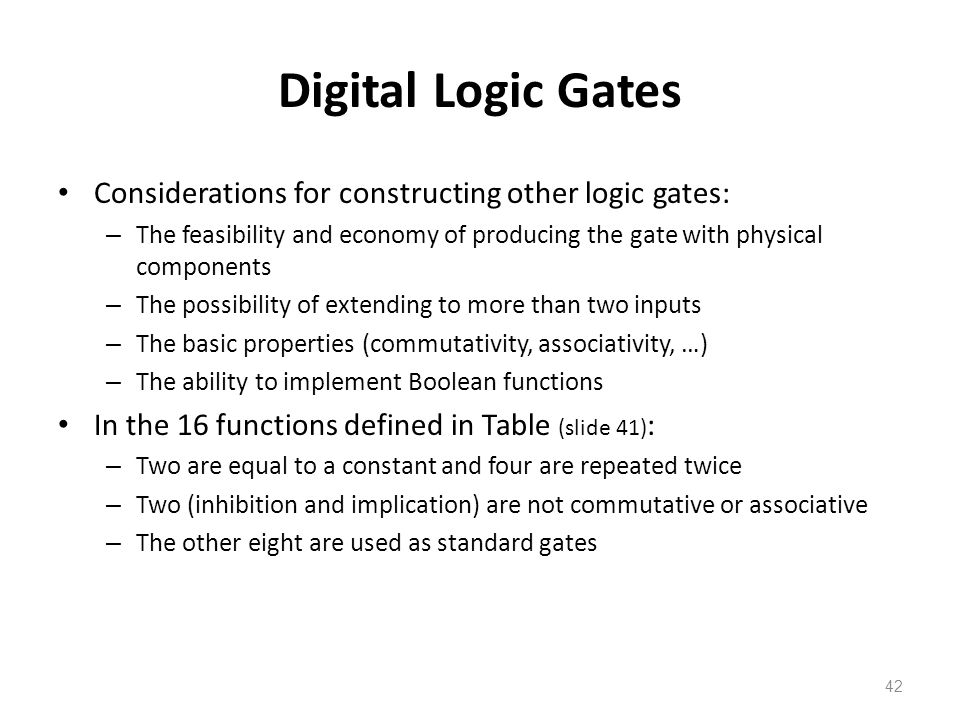42 Digital Logic Gates Considerations for constructing other logic gates: – The feasibility and economy of producing the gate with physical components – The possibility of extending to more than two inputs – The basic properties (commutativity, associativity, …) – The ability to implement Boolean functions In the 16 functions defined in Table (slide 41) : – Two are equal to a constant and four are repeated twice – Two (inhibition and implication) are not commutative or associative – The other eight are used as standard gates