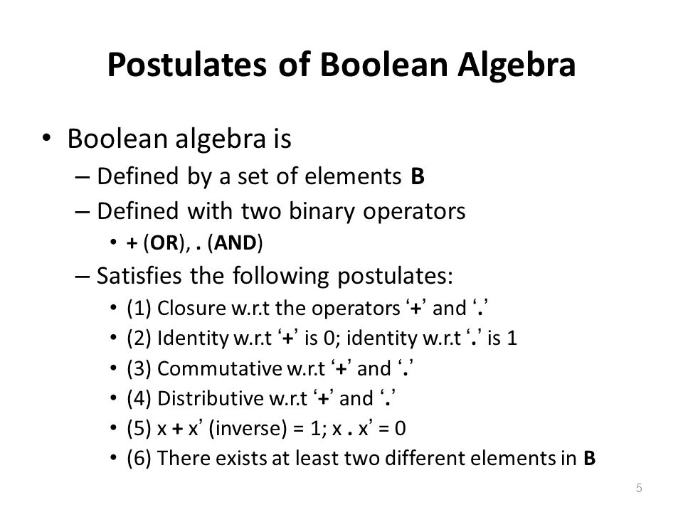 5 Postulates of Boolean Algebra Boolean algebra is – Defined by a set of elements B – Defined with two binary operators + (OR),.