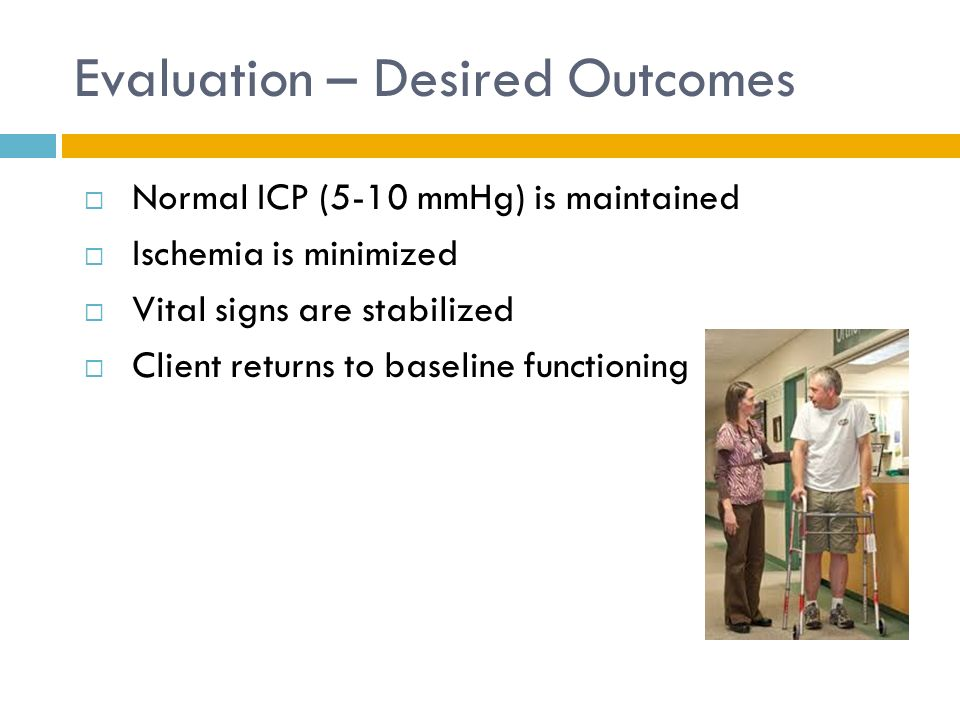 Evaluation – Desired Outcomes  Normal ICP (5-10 mmHg) is maintained  Ischemia is minimized  Vital signs are stabilized  Client returns to baseline functioning