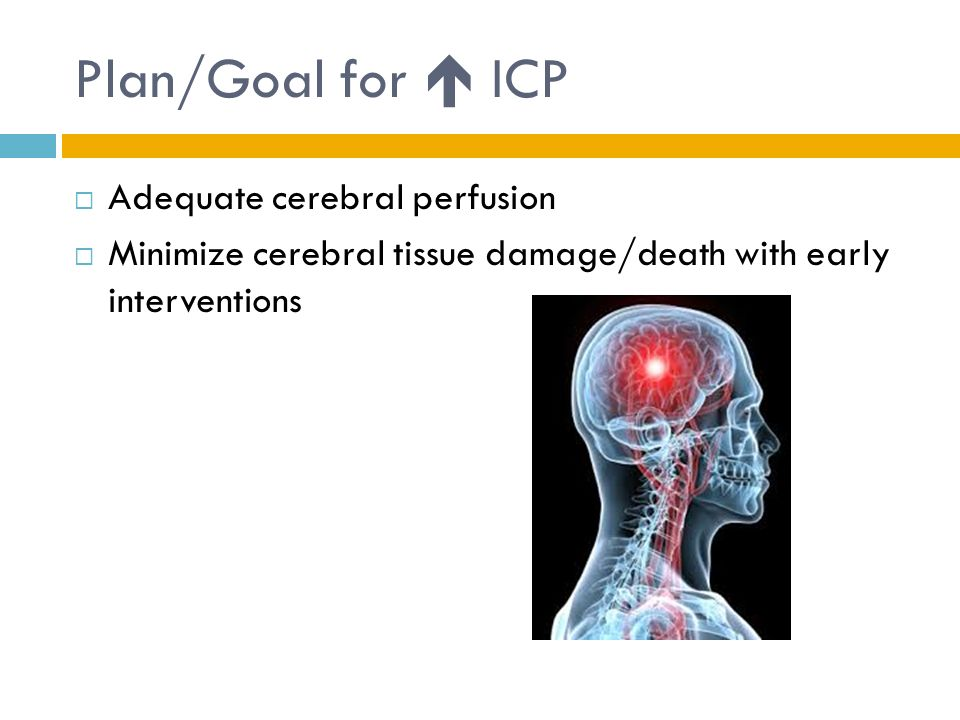 Plan/Goal for  ICP  Adequate cerebral perfusion  Minimize cerebral tissue damage/death with early interventions