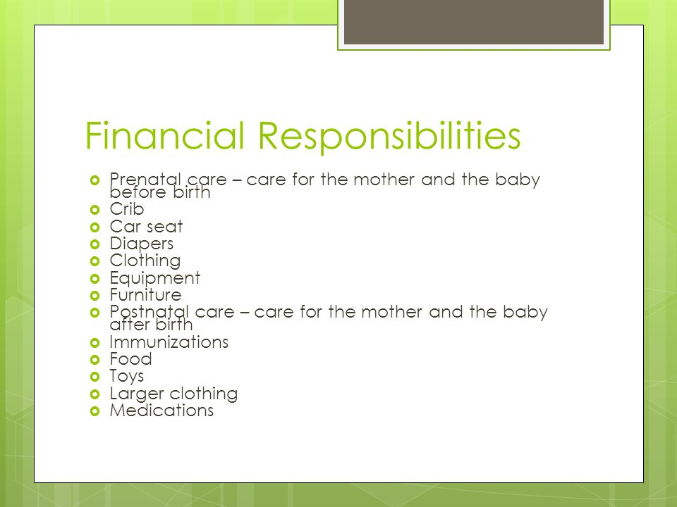 Financial Responsibilities  Prenatal care – care for the mother and the baby before birth  Crib  Car seat  Diapers  Clothing  Equipment  Furniture  Postnatal care – care for the mother and the baby after birth  Immunizations  Food  Toys  Larger clothing  Medications
